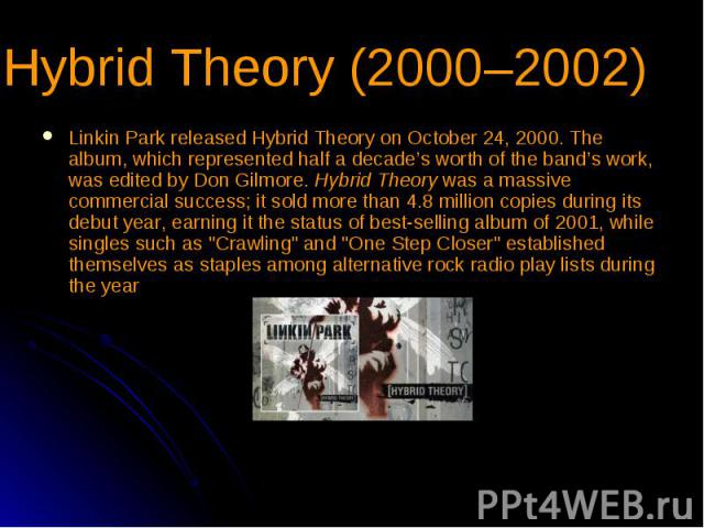 Hybrid Theory (2000–2002) Linkin Park released Hybrid Theory on October 24, 2000. The album, which represented half a decade's worth of the band's work, was edited by Don Gilmore. Hybrid Theory was a massive commercial success; it sold more than 4.8…