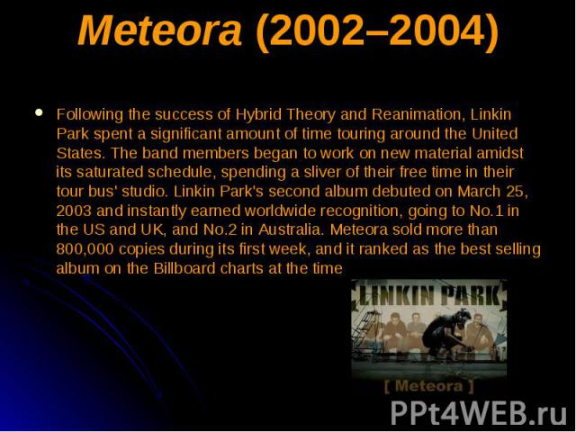 Meteora (2002–2004) Following the success of Hybrid Theory and Reanimation, Linkin Park spent a significant amount of time touring around the United States. The band members began to work on new material amidst its saturated schedule, spending a sli…