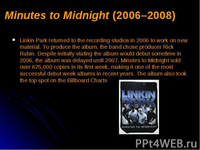 Minutes to Midnight (2006–2008) Linkin Park returned to the recording studios in 2006 to work on new material. To produce the album, the band chose producer Rick Rubin. Despite initially stating the album would debut sometime in 2006, the album was …