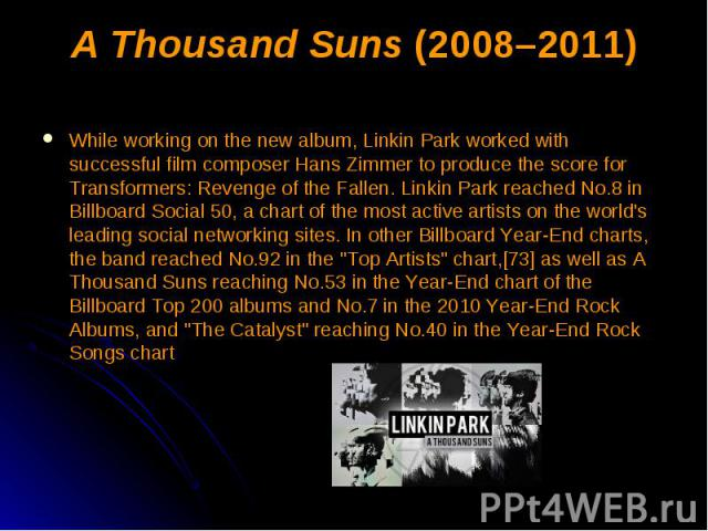 A Thousand Suns (2008–2011) While working on the new album, Linkin Park worked with successful film composer Hans Zimmer to produce the score for Transformers: Revenge of the Fallen. Linkin Park reached No.8 in Billboard Social 50, a chart of the mo…