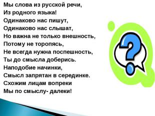 Мы слова из русской речи, Из родного языка! Одинаково нас пишут, Одинаково нас с