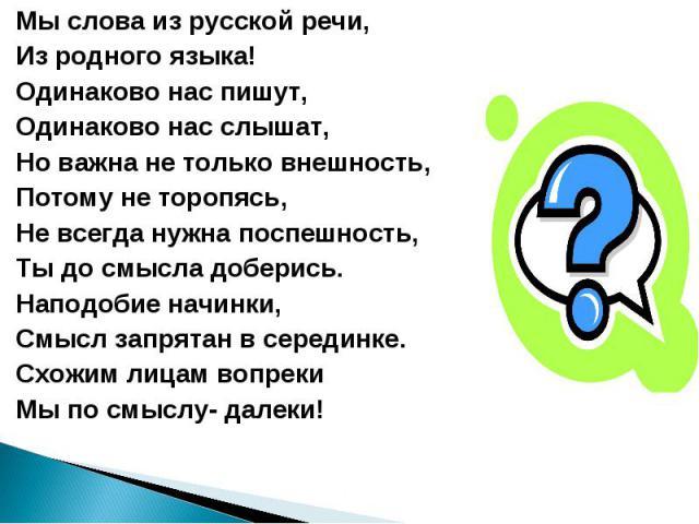 Мы слова из русской речи, Из родного языка! Одинаково нас пишут, Одинаково нас слышат, Но важна не только внешность, Потому не торопясь, Не всегда нужна поспешность, Ты до смысла доберись. Наподобие начинки, Смысл запрятан в серединке. Схожим лицам …