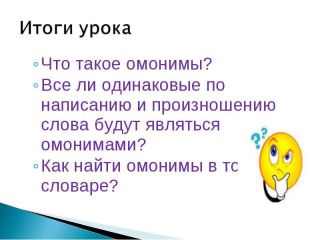 Итоги урока Что такое омонимы? Все ли одинаковые по написанию и произношению слова будут являться омонимами? Как найти омонимы в толковом словаре?
