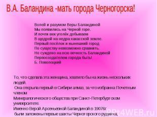 В.А. Баландина -мать города Черногорска! Волей и разумом Веры Баландиной Мы появ