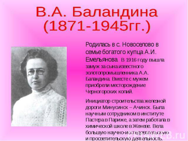 В.А. Баландина (1871-1945гг.) Родилась в с. Новоселово в семье богатого купца А.И. Емельянова. В 1916 году вышла замуж за сына известного золотопромышленника А.А. Баландина. Вместе с мужем приобрели месторождение Черногорских копий. Инициатор строит…