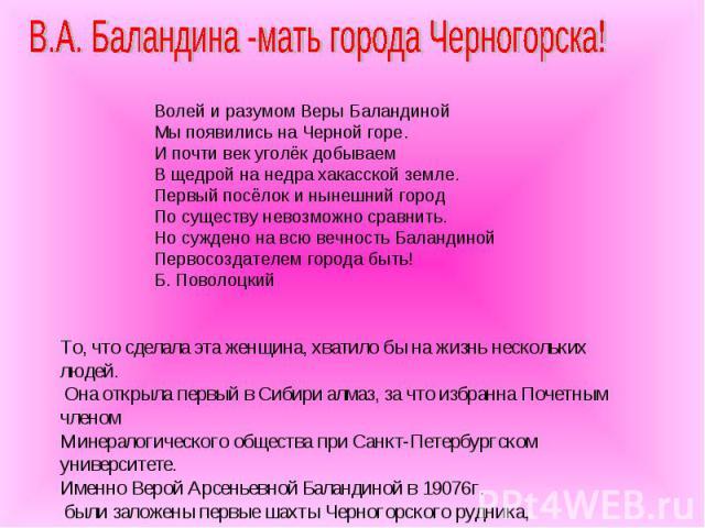В.А. Баландина -мать города Черногорска! Волей и разумом Веры Баландиной Мы появились на Черной горе. И почти век уголёк добываем В щедрой на недра хакасской земле. Первый посёлок и нынешний город По существу невозможно сравнить. Но суждено на всю в…