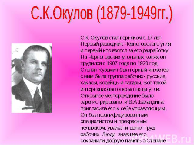 С.К.Окулов (1879-1949гг.) С.К Окулов стал горняком с 17 лет. Первый разведчик Черногорского угля и первый кто взялся за его разработку. На Черногорских угольных копях он трудился с 1907 года по 1923 год. Степан Кузьмич был горный инженер, с ним была…
