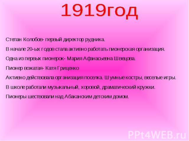 1919год Степан Колобов- первый директор рудника. В начале 20-ых годов стала активно работать пионерская организация. Одна из первых пионерок- Мария Афанасьевна Швецова. Пионер вожатая- Катя Гриценко Активно действовала организация поселка. Шумные ко…