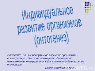 Индивидуальное развитие организмов (онтогенез) Онтогенез, или индивидуальное раз