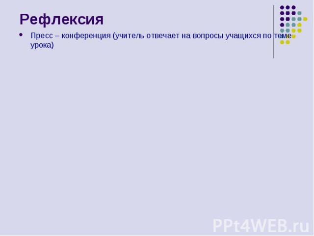 Рефлексия Пресс – конференция (учитель отвечает на вопросы учащихся по теме урока)