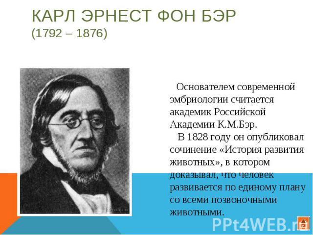 Карл Эрнест фон Бэр (1792 – 1876) Основателем современной эмбриологии считается академик Российской Академии К.М.Бэр. В 1828 году он опубликовал сочинение «История развития животных», в котором доказывал, что человек развивается по единому плану со …