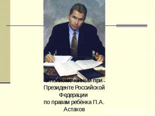 Уполномоченный при Президенте Российской Федерации по правам ребёнка П.А. Астахо