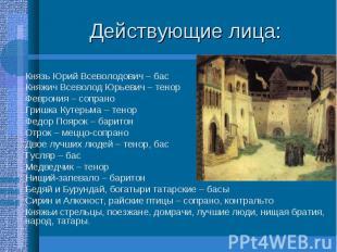 Действующие лица: Князь Юрий Всеволодович – бас Княжич Всеволод Юрьевич – тенор
