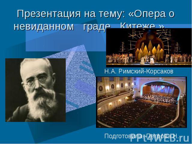 Презентация на тему: «Опера о невиданном граде Китеже.» Н.А. Римский-Корсаков Подготовила: Петрова Н.