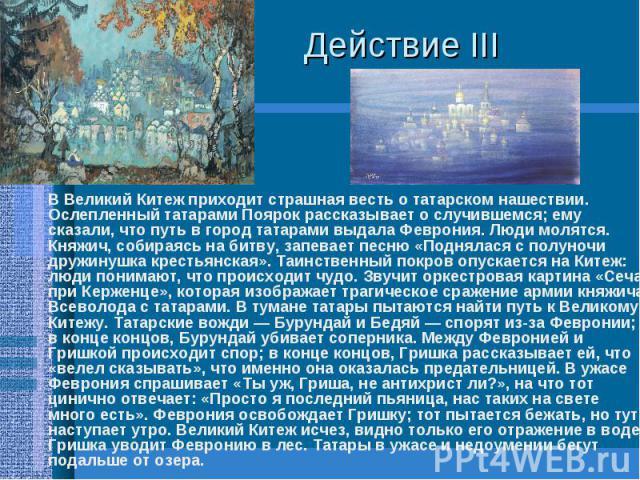 Действие III В Великий Китеж приходит страшная весть о татарском нашествии. Ослепленный татарами Поярок рассказывает о случившемся; ему сказали, что путь в город татарами выдала Феврония. Люди молятся. Княжич, собираясь на битву, запевает песню «Под…