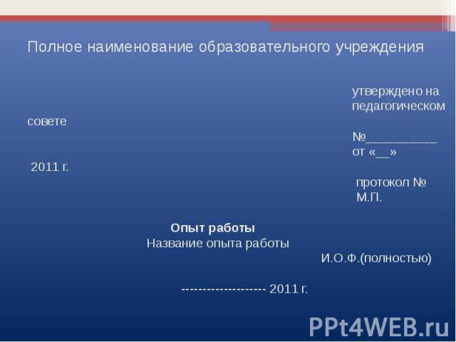 Полное наименование образовательного учреждения утверждено на педагогическом совете №__________ от «__» 2011 г. протокол № М.П. Опыт работы Название опыта работы И.О.Ф.(полностью) -------------------- 2011 г.