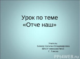 Урок по теме «Отче наш» Учитель: Беккер Наталья Владимировна МАОУ гимназии №56 Г