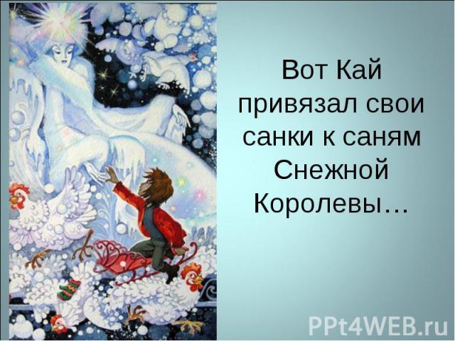 Вот Кай привязал свои санки к саням Снежной Королевы…
