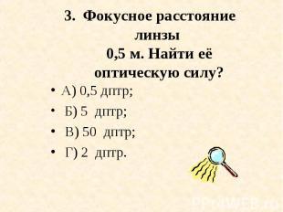 А) 0,5 дптр; А) 0,5 дптр; Б) 5 дптр; В) 50 дптр; Г) 2 дптр.