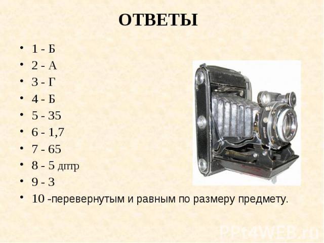 1 - Б 1 - Б 2 - А 3 - Г 4 - Б 5 - 35 6 - 1,7 7 - 65 8 - 5 дптр 9 - 3 10 -перевернутым и равным по размеру предмету.