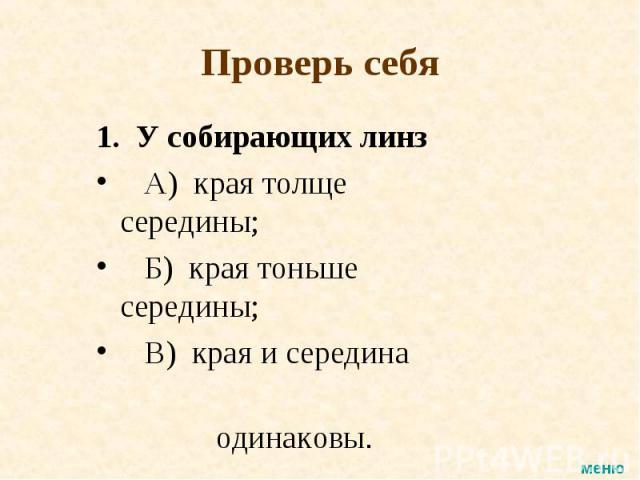 1. У собирающих линз 1. У собирающих линз А) края толще середины; Б) края тоньше середины; В) края и середина одинаковы.