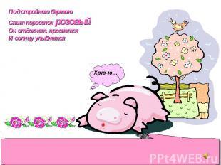 Под стройною березою Спит поросенок розовый Он отдохнет, проснется И солнцу улыб
