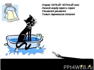 Утром ЧЕРЫЙ-ЧЕРНЫЙ кот Лапкой морду трет и трет Умывался-умывался Только чернень