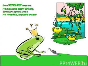 Вот зеленая лягушка На кувшинке греет брюшко, Зеленеет в речке ряска, Ну, не жиз