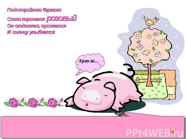 Под стройною березою Спит поросенок розовый Он отдохнет, проснется И солнцу улыбнется