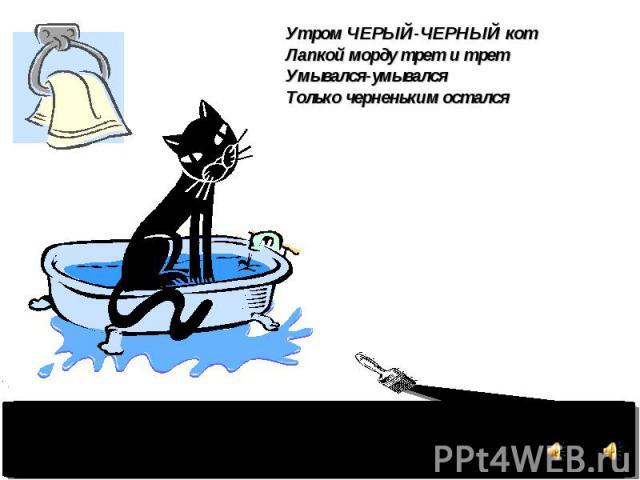 Утром ЧЕРЫЙ-ЧЕРНЫЙ кот Лапкой морду трет и трет Умывался-умывался Только черненьким остался