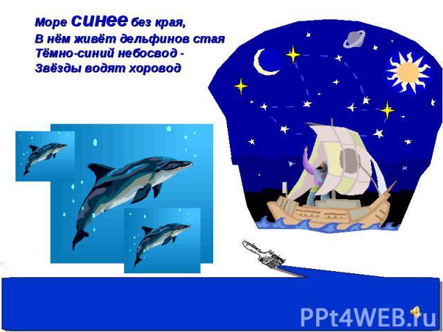 Море синее без края, В нём живёт дельфинов стая Тёмно-синий небосвод - Звёзды водят хоровод