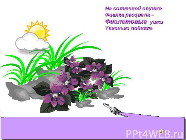 На солнечной опушке Фиалка расцвела – Фиолетовые ушки Тихонько подняла