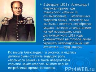 5 февраля 1813 г. Александр I подписал приказ, где говорилось: «Воины! В ознамен