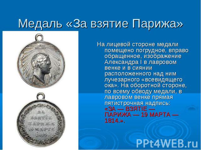 Медаль «За взятие Парижа» На лицевой стороне медали помещено погрудное, вправо обращенное, изображение Александра I в лавровом венке и в сиянии расположенного над ним лучезарного «всевидящего ока». На оборотной стороне, по всему обводу медали, в лав…