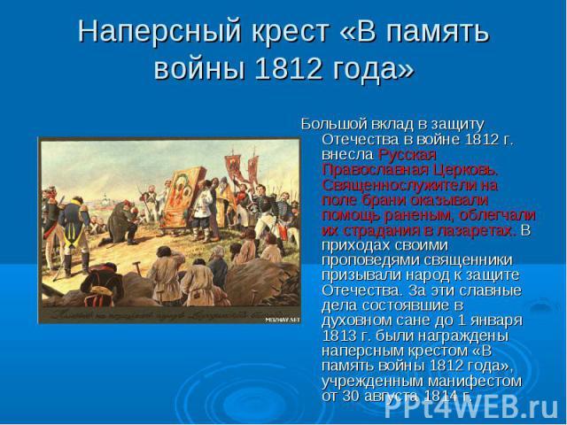 Наперсный крест «В память войны 1812 года» Большой вклад в защиту Отечества в войне 1812 г. внесла Русская Православная Церковь. Священнослужители на поле брани оказывали помощь раненым, облегчали их страдания в лазаретах. В приходах своими проповед…