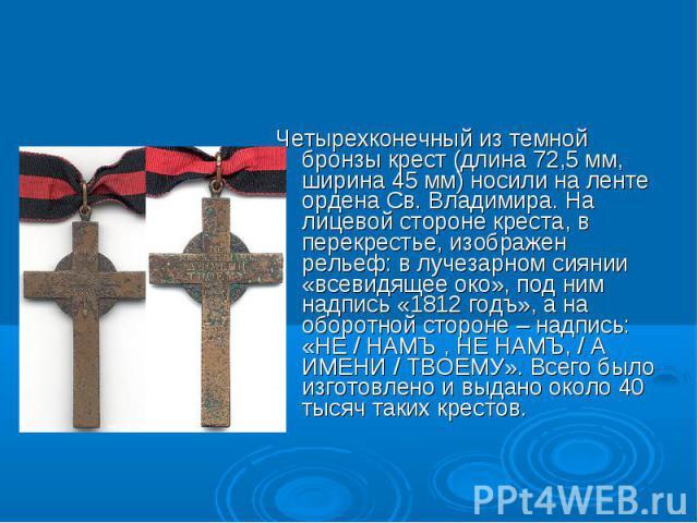Четырехконечный из темной бронзы крест (длина 72,5 мм, ширина 45 мм) носили на ленте ордена Св. Владимира. На лицевой стороне креста, в перекрестье, изображен рельеф: в лучезарном сиянии «всевидящее око», под ним надпись «1812 годъ», а на оборотной …