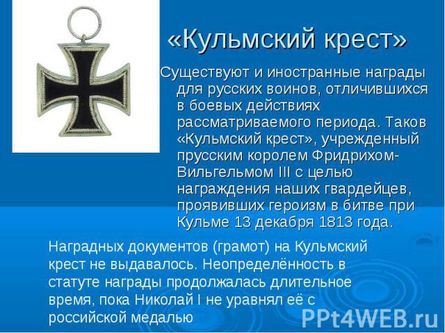 «Кульмский крест» Существуют и иностранные награды для русских воинов, отличившихся в боевых действиях рассматриваемого периода. Таков «Кульмский крест», учрежденный прусским королем Фридрихом-Вильгельмом III с целью награждения наших гвардейцев, пр…