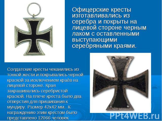 Офицерские кресты изготавливались из серебра и покрыты на лицевой стороне черным лаком с оставленными выступающими серебряными краями. Солдатские кресты чеканились из тонкой жести и покрывались черной краской за исключением краёв на лицевой стороне.…