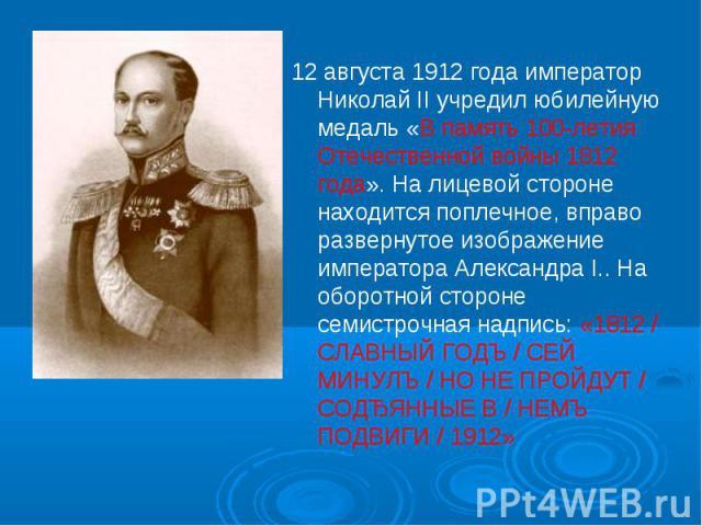 12 августа 1912 года император Николай II учредил юбилейную медаль «В память 100-летия Отечественной войны 1812 года». На лицевой стороне находится поплечное, вправо развернутое изображение императора Александра I.. На оборотной стороне семистрочная…