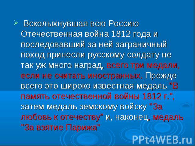 Всколыхнувшая всю Россию Отечественная война 1812 года и последовавший за ней заграничный поход принесли русскому солдату не так уж много наград, всего три медали, если не считать иностранных. Прежде всего это широко известная медаль
