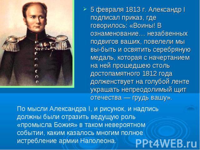 5 февраля 1813 г. Александр I подписал приказ, где говорилось: «Воины! В ознаменование… незабвенных подвигов ваших, повелели мы вы-быть и освятить серебряную медаль, которая с начертанием на ней прошедшею столь достопамятного 1812 года долженствует …