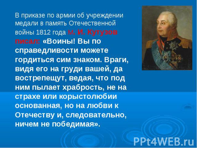 В приказе по армии об учреждении медали в память Отечественной войны 1812 года М. И. Кутузов писал: «Воины! Вы по справедливости можете гордиться сим знаком. Враги, видя его на груди вашей, да вострепещут, ведая, что под ним пылает храбрость, не на …