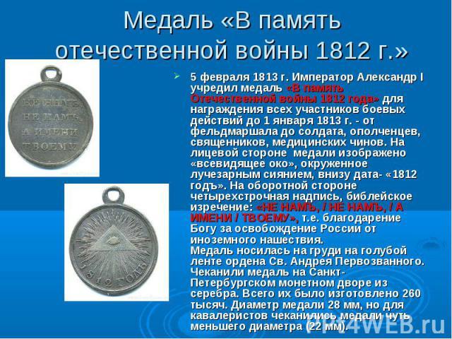 Медаль «В память отечественной войны 1812 г.» 5 февраля 1813 г. Император Александр I учредил медаль «В память Отечественной войны 1812 года» для награждения всех участников боевых действий до 1 января 1813 г. - от фельдмаршала до солдата, ополченце…