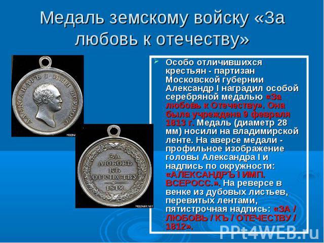 Медаль земскому войску «За любовь к отечеству» Особо отличившихся крестьян - партизан Московской губернии Александр I наградил особой серебряной медалью «За любовь к Отечеству». Она была учреждена 9 февраля 1813 г. Медаль (диаметр 28 мм) носили на в…