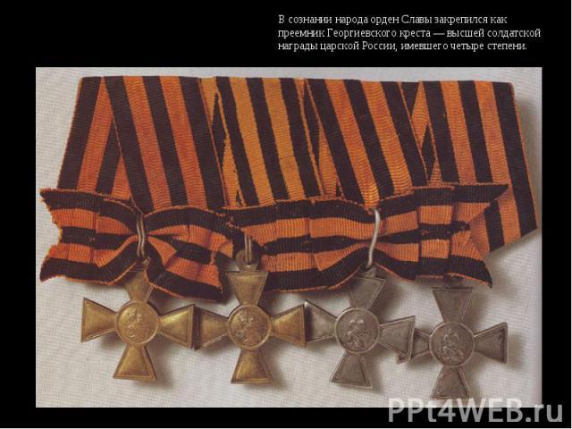 В сознании народа орден Славы закрепился как преемник Георгиевского креста — высшей солдатской награды царской России, имевшего четыре степени.