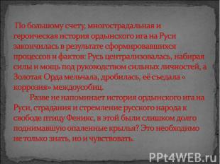 По большому счету, многострадальная и героическая история ордынского ига на Руси