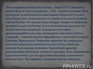 «Без татарщины не было бы России, - писал П.Н. Савицкий в своей статье «Степь и