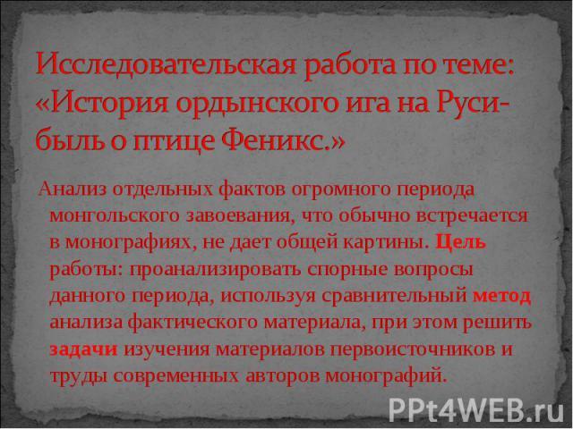 Исследовательская работа по теме: «История ордынского ига на Руси- быль о птице Феникс.» Анализ отдельных фактов огромного периода монгольского завоевания, что обычно встречается в монографиях, не дает общей картины. Цель работы: проанализировать сп…