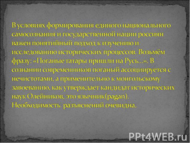 В условиях формирования единого национального самосознания и государственной нации россиян важен понятийный подход к изучению и исследованию исторических процессов. Возьмём фразу: «Поганые татары пришли на Русь…». В сознании современников поганый ас…