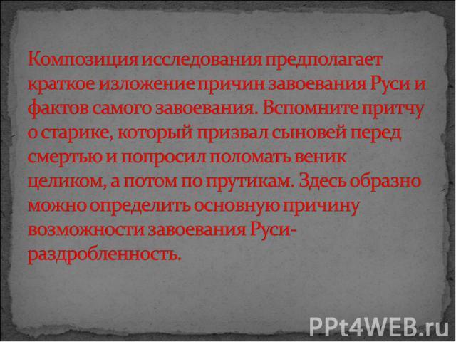 Композиция исследования предполагает краткое изложение причин завоевания Руси и фактов самого завоевания. Вспомните притчу о старике, который призвал сыновей перед смертью и попросил поломать веник целиком, а потом по прутикам. Здесь образно можно о…